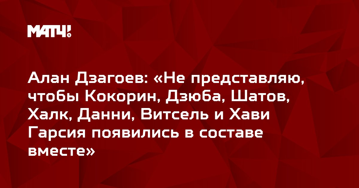 Алан Дзагоев: «Не представляю, чтобы Кокорин, Дзюба, Шатов, Халк, Данни, Витсель и Хави Гарсия появились в составе вместе»