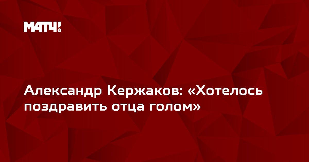 Александр Кержаков: «Хотелось поздравить отца голом»