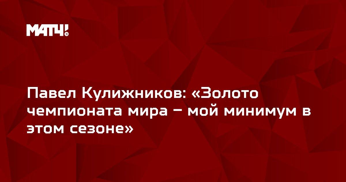 Павел Кулижников: «Золото чемпионата мира – мой минимум в этом сезоне»
