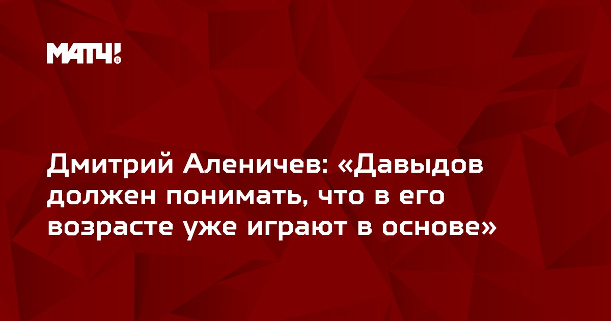 Дмитрий Аленичев: «Давыдов должен понимать, что в его возрасте уже играют в основе»