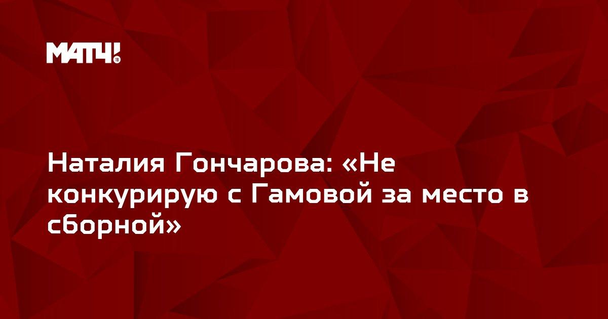 Наталия Гончарова: «Не конкурирую с Гамовой за место в сборной»