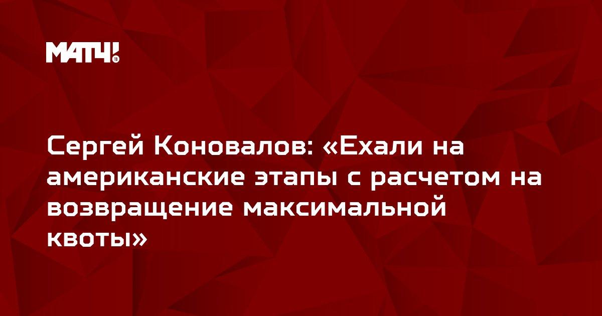 Сергей Коновалов: «Ехали на американские этапы с расчетом на возвращение максимальной квоты»