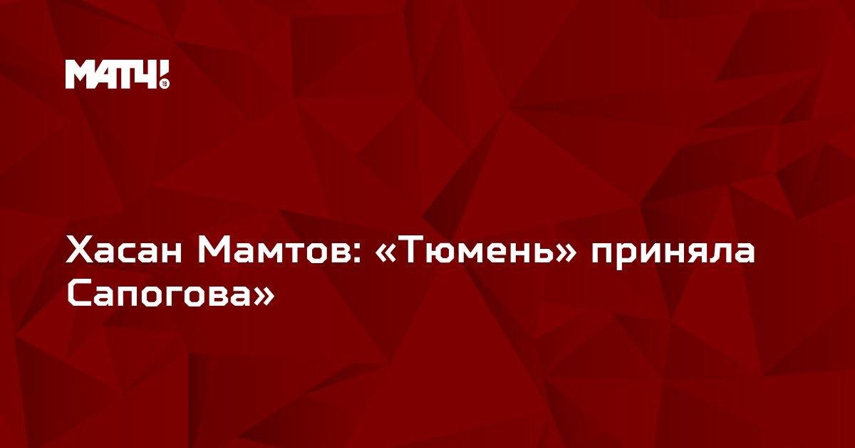 Хасан Мамтов: «Тюмень» приняла Сапогова»