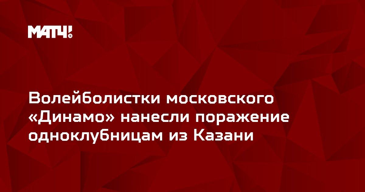 Волейболистки московского «Динамо» нанесли поражение одноклубницам из Казани