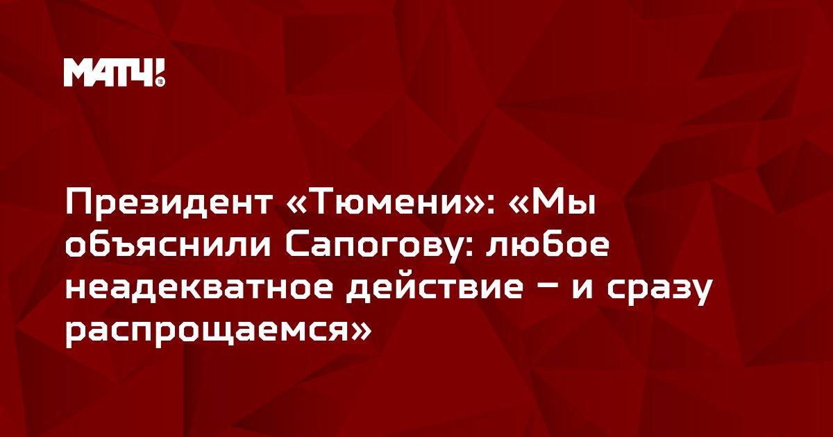 Президент «Тюмени»: «Мы объяснили Сапогову: любое неадекватное действие – и сразу распрощаемся»