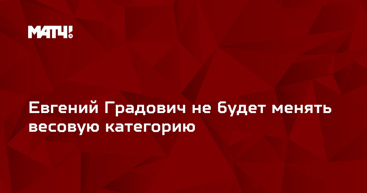 Евгений Градович не будет менять весовую категорию