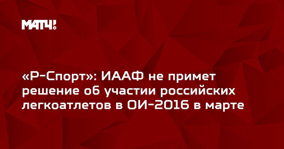 «Р-Спорт»: ИААФ не примет решение об участии российских легкоатлетов в ОИ-2016 в марте