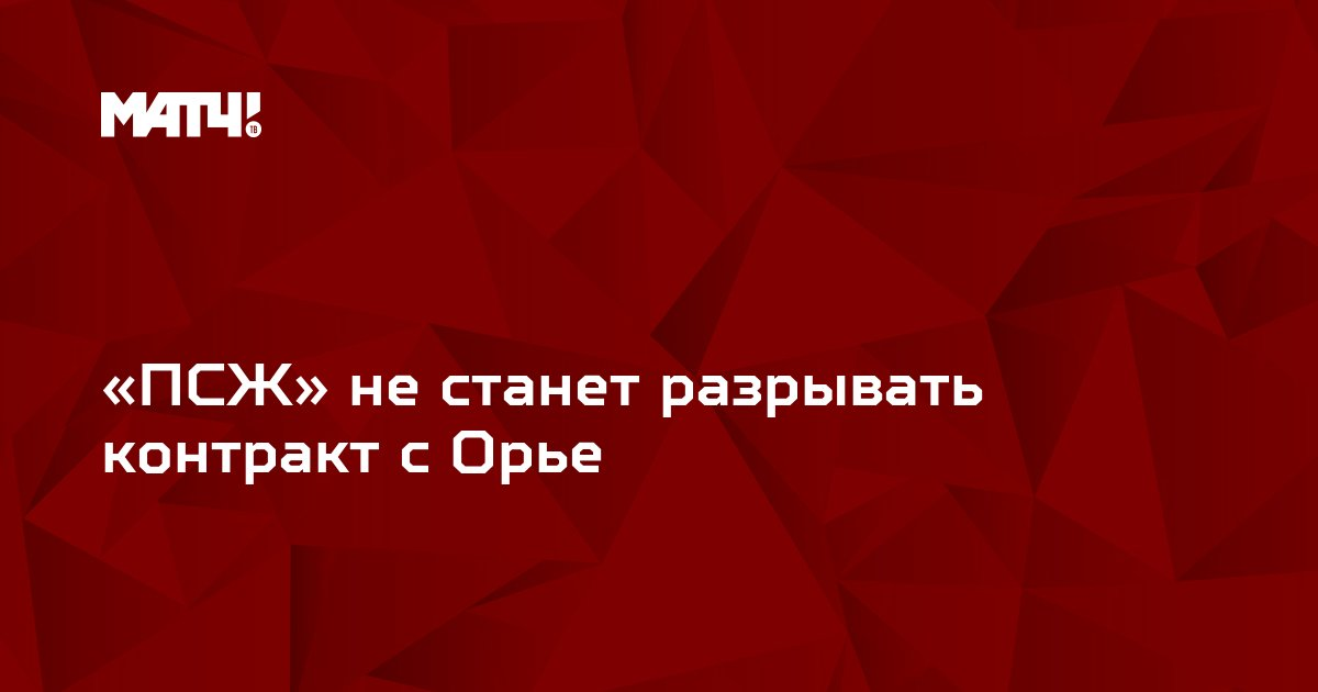 «ПСЖ» не станет разрывать контракт с Орье