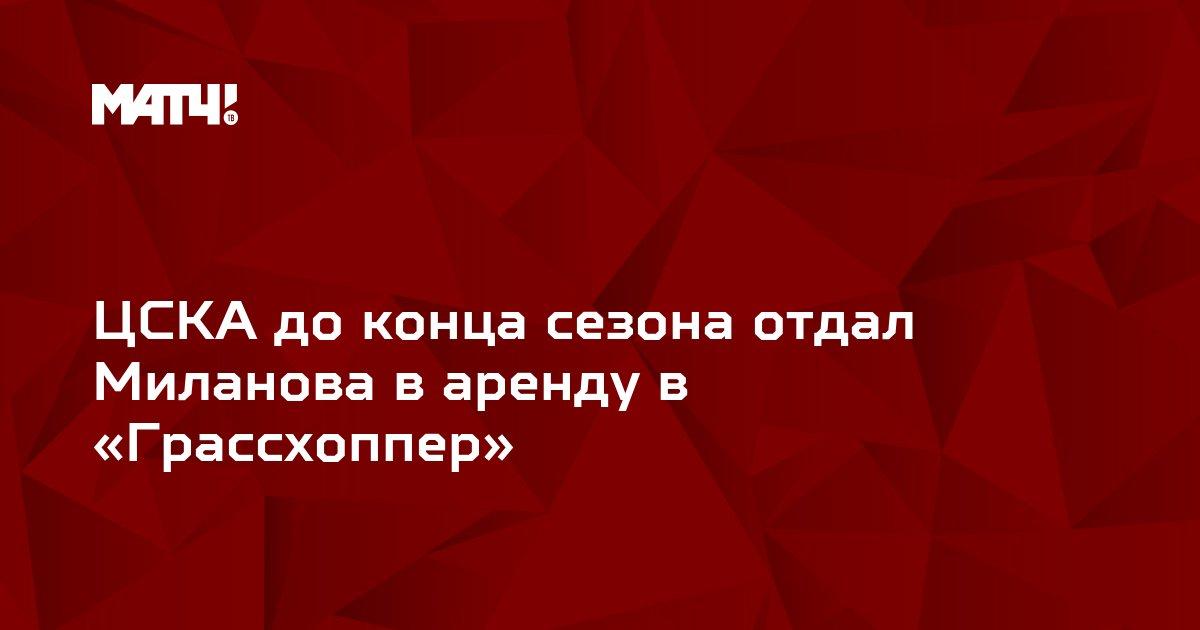 ЦСКА до конца сезона отдал Миланова в аренду в «Грассхоппер»