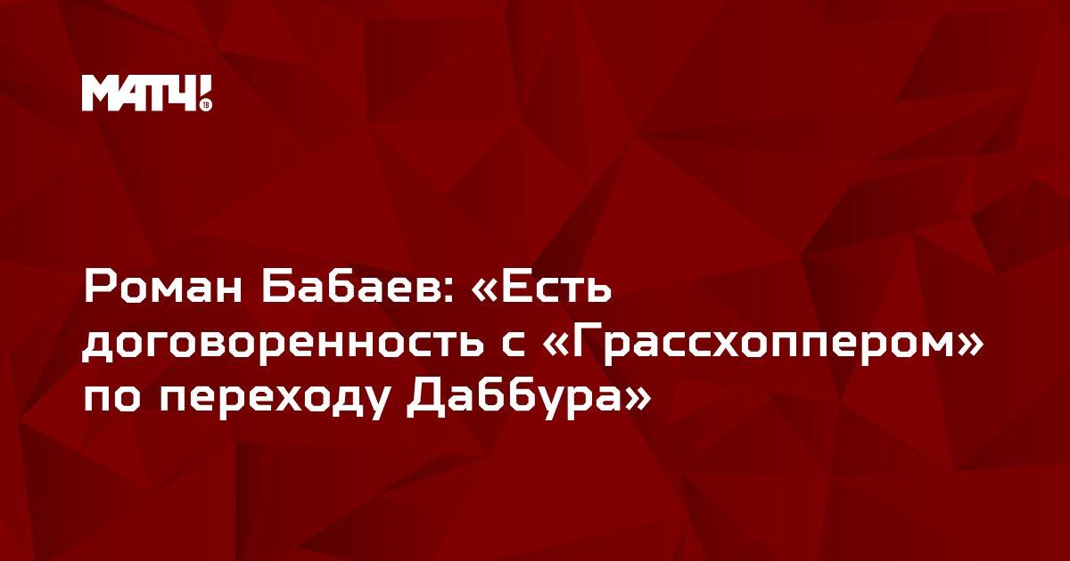 Роман Бабаев: «Есть договоренность с «Грассхоппером» по переходу Даббура»