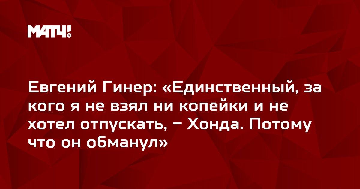 Евгений Гинер: «Единственный, за кого я не взял ни копейки и не хотел отпускать, – Хонда. Потому что он обманул»