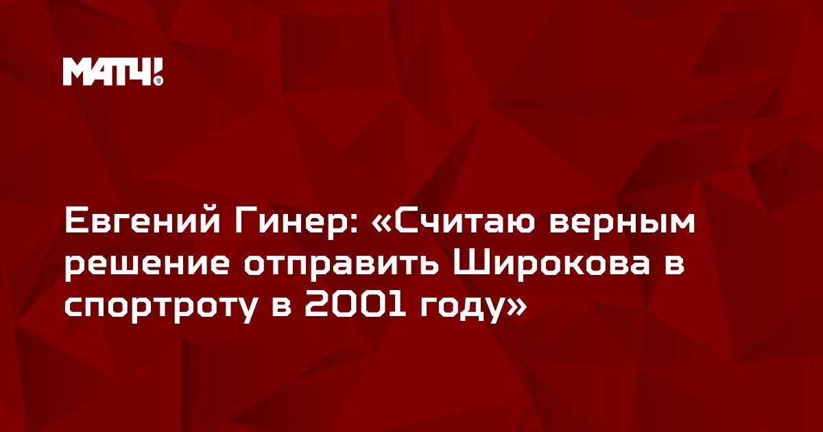 Евгений Гинер: «Считаю верным решение отправить Широкова в спортроту в 2001 году»