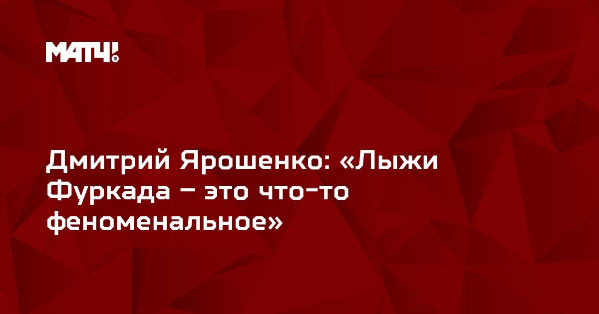 Дмитрий Ярошенко: «Лыжи Фуркада – это что-то феноменальное»