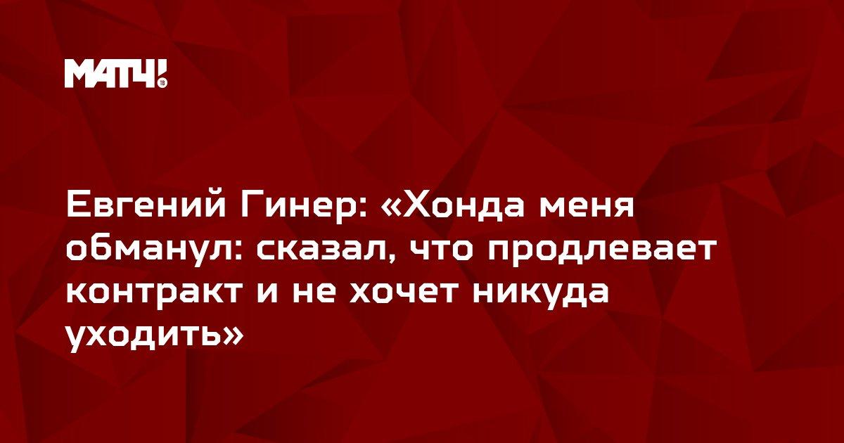 Евгений Гинер: «Хонда меня обманул: сказал, что продлевает контракт и не хочет никуда уходить»