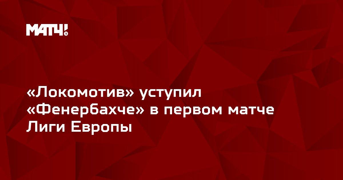 «Локомотив» уступил «Фенербахче» в первом матче Лиги Европы