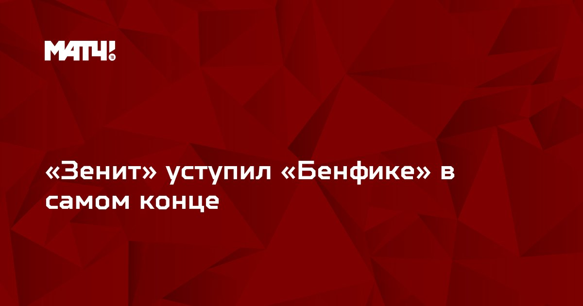 «Зенит» уступил «Бенфике» в самом конце