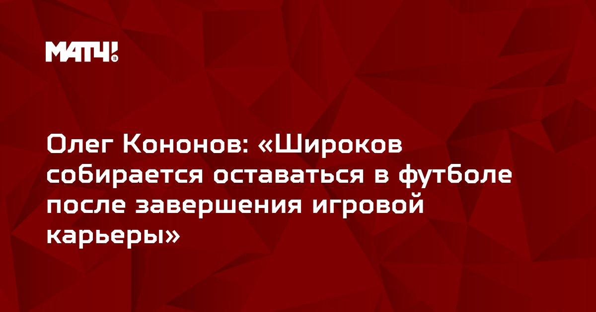 Олег Кононов: «Широков собирается оставаться в футболе после завершения игровой карьеры»