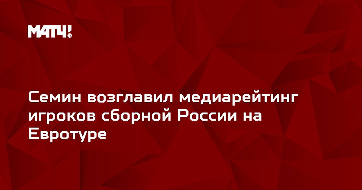 Семин возглавил медиарейтинг игроков сборной России на Евротуре