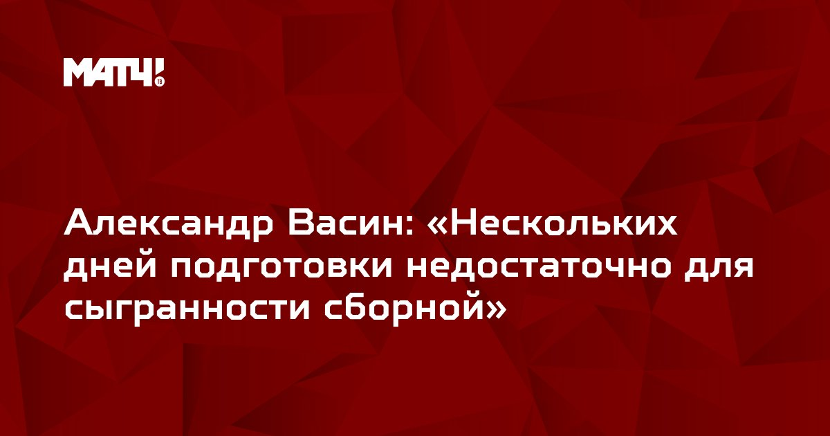 Александр Васин: «Нескольких дней подготовки недостаточно для сыгранности сборной»