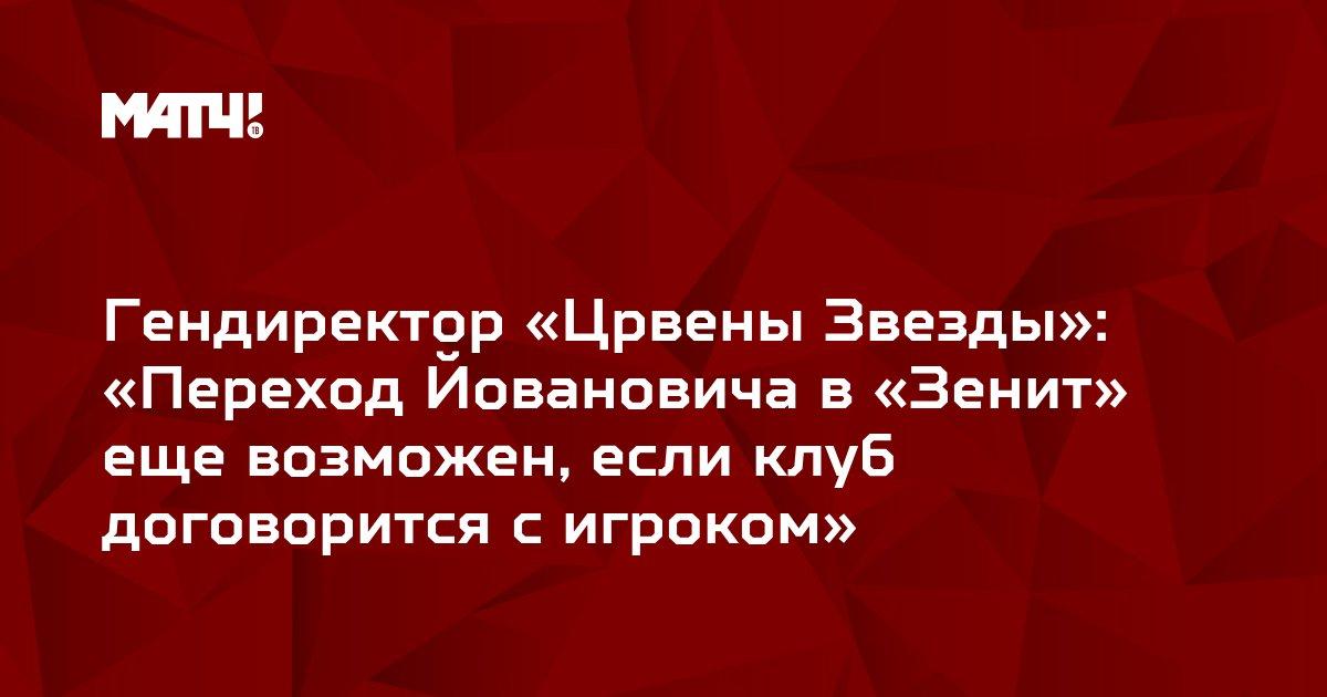 Гендиректор «Црвены Звезды»: «Переход Йовановича в «Зенит» еще возможен, если клуб договорится с игроком»