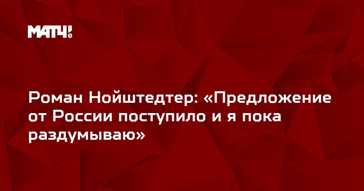 Роман Нойштедтер: «Предложение от России поступило и я пока раздумываю»