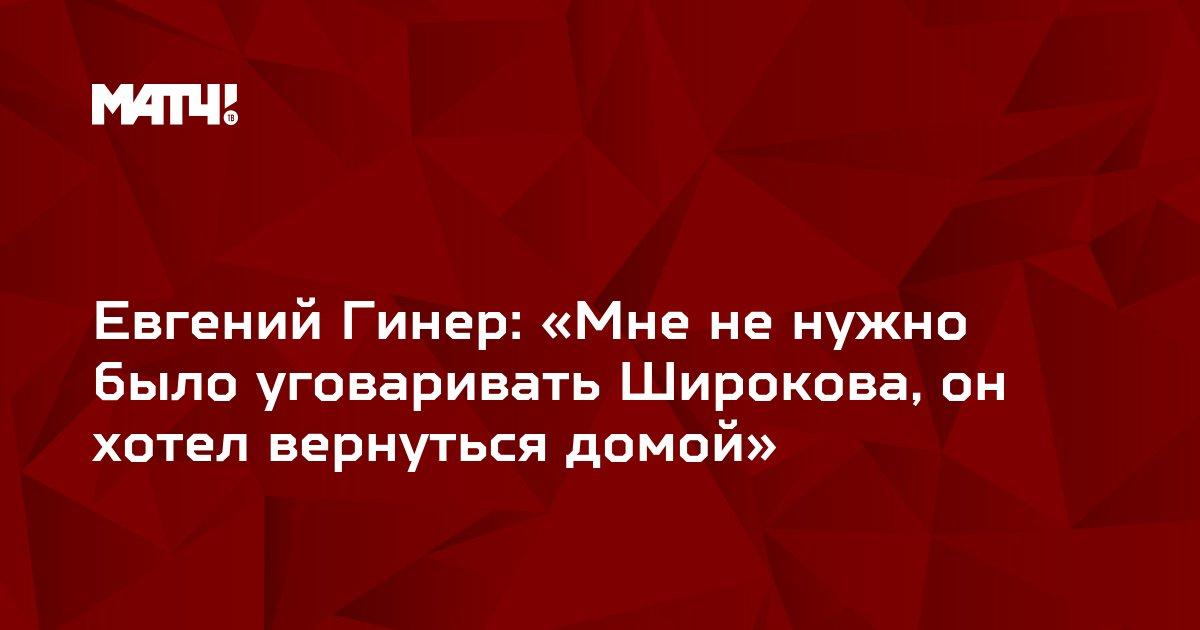 Евгений Гинер: «Мне не нужно было уговаривать Широкова, он хотел вернуться домой»