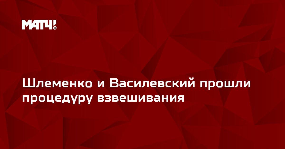 Шлеменко и Василевский прошли процедуру взвешивания