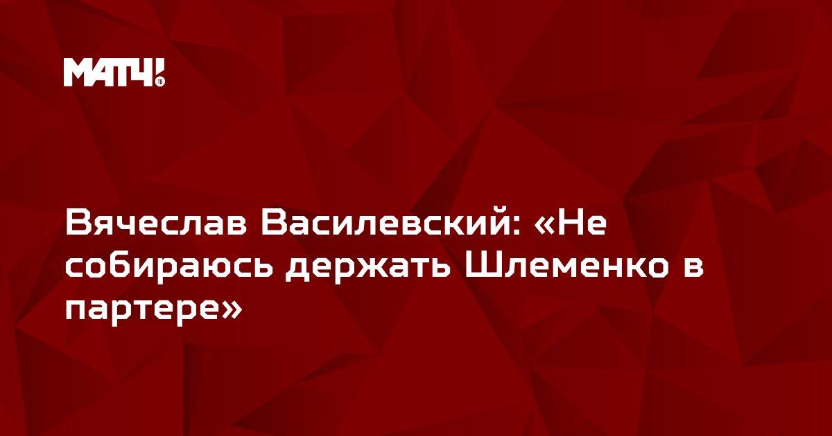 Вячеслав Василевский: «Не собираюсь держать Шлеменко в партере»