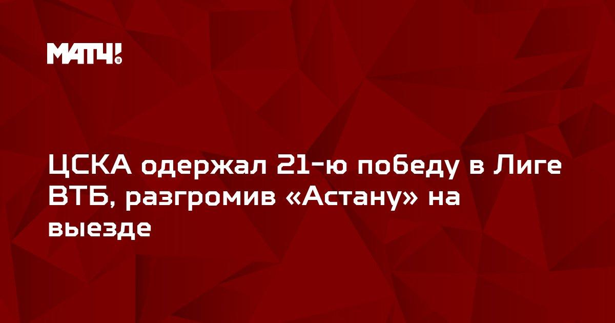 ЦСКА одержал 21-ю победу в Лиге ВТБ, разгромив «Астану» на выезде
