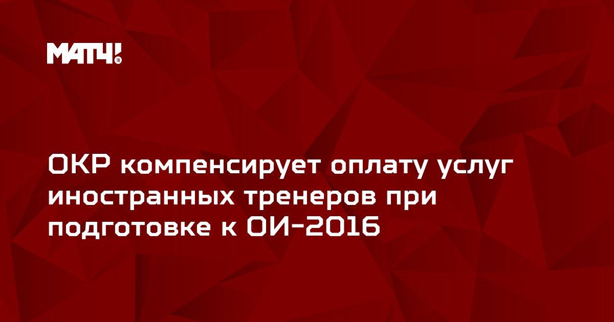 ОКР компенсирует оплату услуг иностранных тренеров при подготовке к ОИ-2016