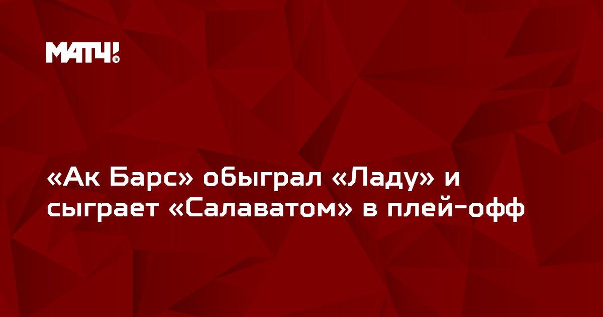 «Ак Барс» обыграл «Ладу» и сыграет «Салаватом» в плей-офф