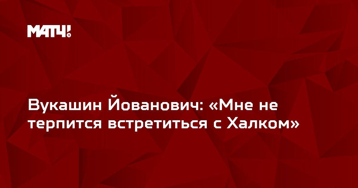 Вукашин Йованович: «Мне не терпится встретиться с Халком»