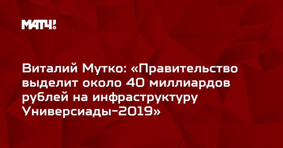 Виталий Мутко: «Правительство выделит около 40 миллиардов рублей на инфраструктуру Универсиады-2019»