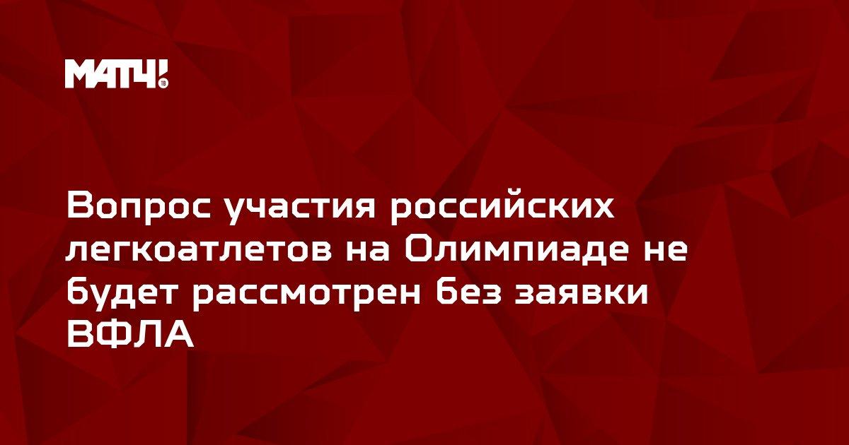 Вопрос участия российских легкоатлетов на Олимпиаде не будет рассмотрен без заявки ВФЛА