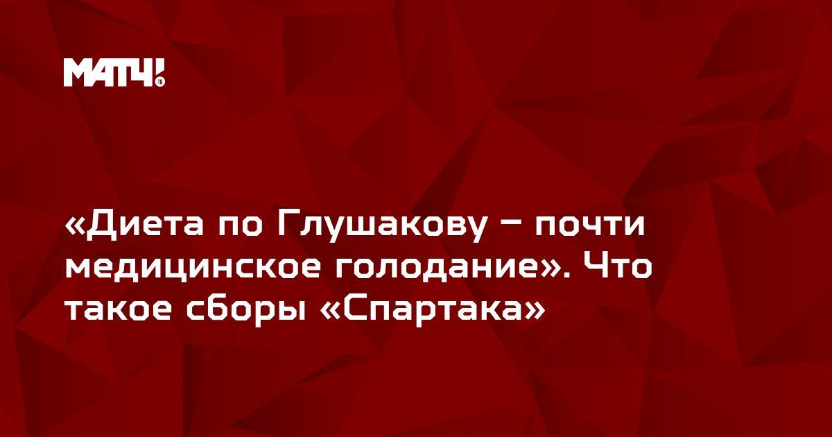 «Диета по Глушакову – почти медицинское голодание». Что такое сборы «Спартака»