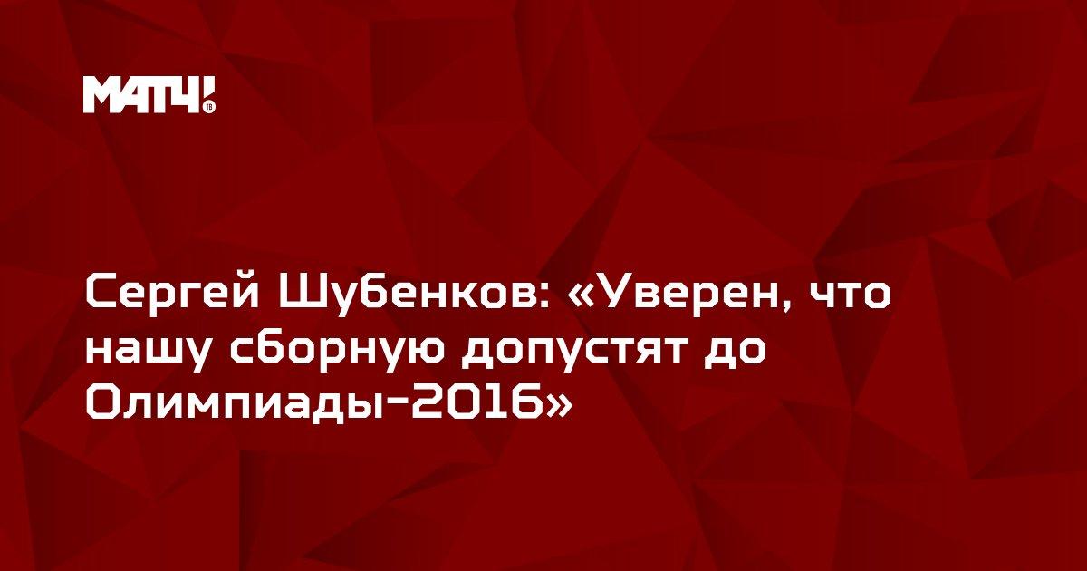 Сергей Шубенков: «Уверен, что нашу сборную допустят до Олимпиады-2016»