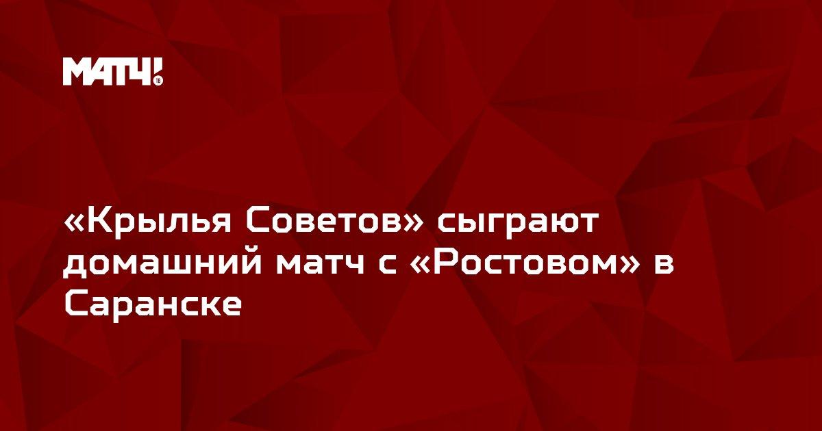 «Крылья Советов» сыграют домашний матч с «Ростовом» в Саранске