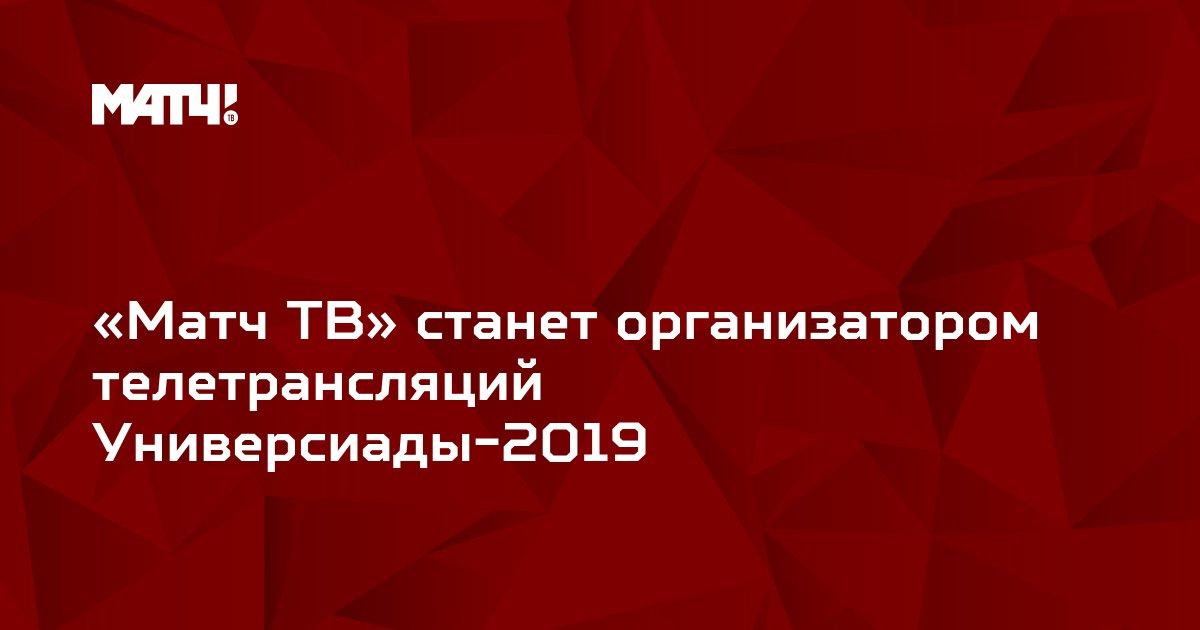«Матч ТВ» станет организатором телетрансляций Универсиады-2019