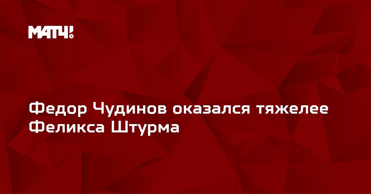 Федор Чудинов оказался тяжелее Феликса Штурма