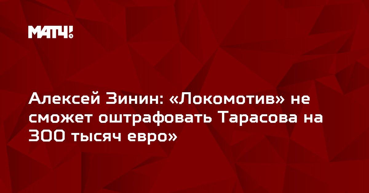 Алексей Зинин: «Локомотив» не сможет оштрафовать Тарасова на 300 тысяч евро»