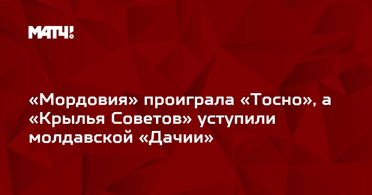 «Мордовия» проиграла «Тосно», а «Крылья Советов» уступили молдавской «Дачии»
