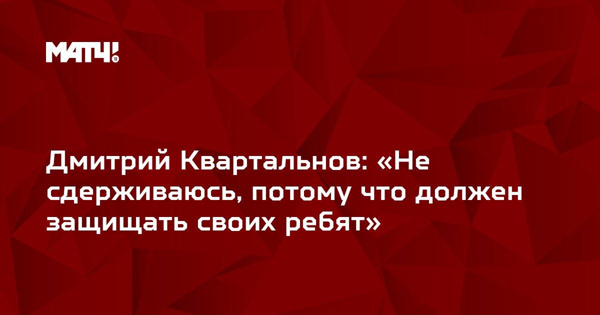 Дмитрий Квартальнов: «Не сдерживаюсь, потому что должен защищать своих ребят»