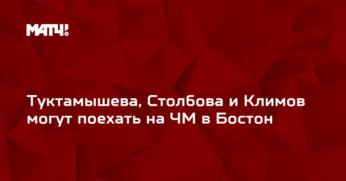 Туктамышева, Столбова и Климов могут поехать на ЧМ в Бостон