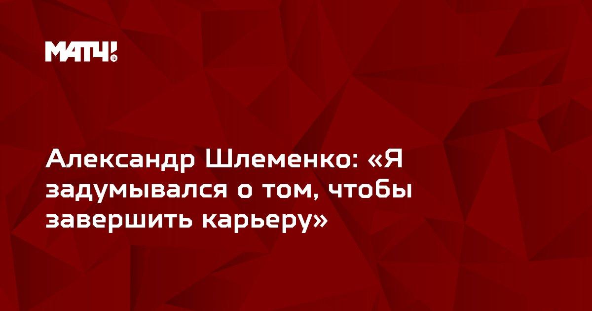 Александр Шлеменко: «Я задумывался о том, чтобы завершить карьеру»