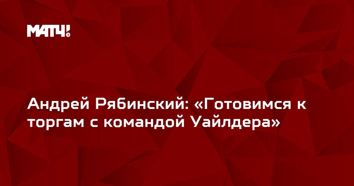 Андрей Рябинский: «Готовимся к торгам с командой Уайлдера»