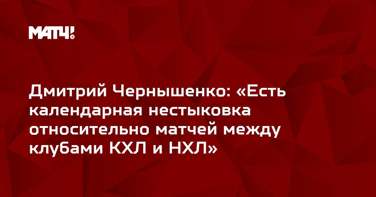 Дмитрий Чернышенко: «Есть календарная нестыковка относительно матчей между клубами КХЛ и НХЛ»
