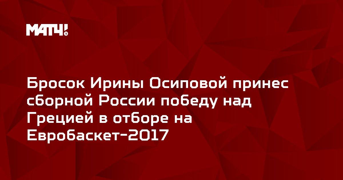 Бросок Ирины Осиповой принес сборной России победу над Грецией в отборе на Евробаскет-2017