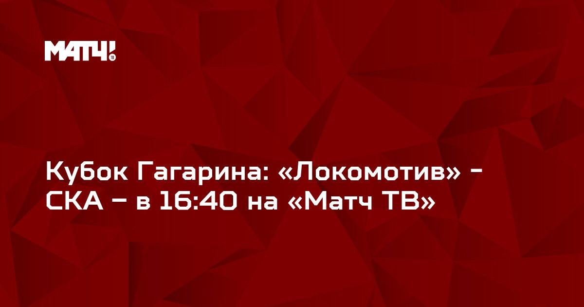 Кубок Гагарина: «Локомотив» - СКА – в 16:40 на «Матч ТВ»