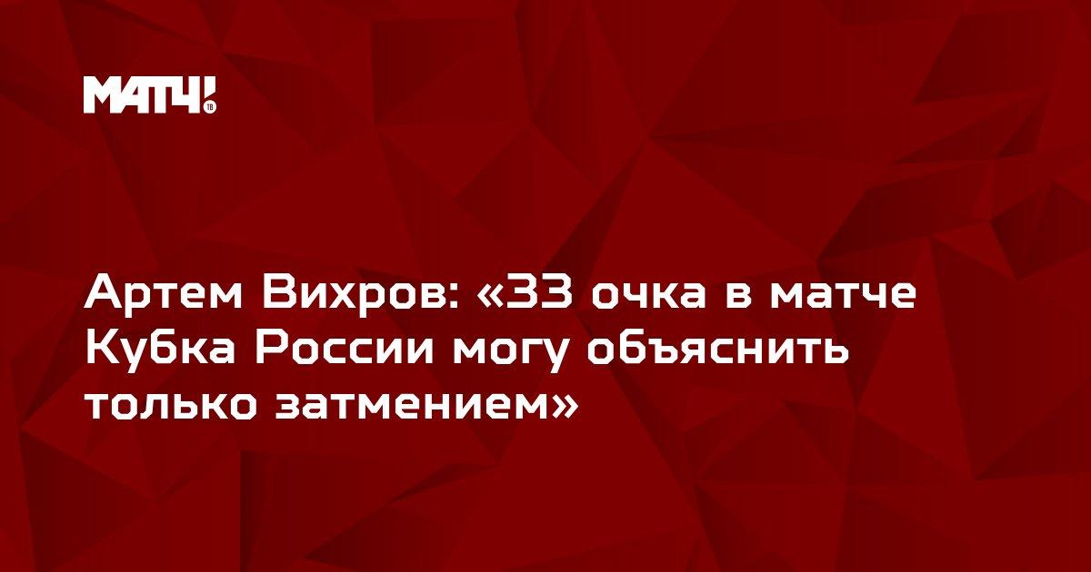 Артем Вихров: «33 очка в матче Кубка России могу объяснить только затмением»