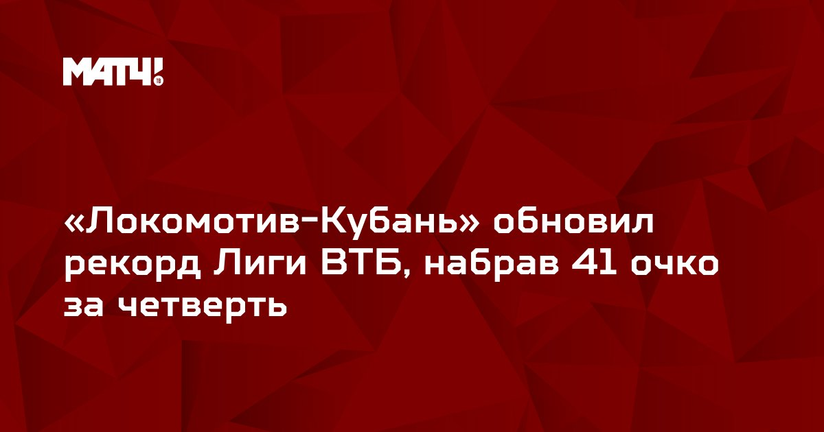 «Локомотив-Кубань» обновил рекорд Лиги ВТБ, набрав 41 очко за четверть